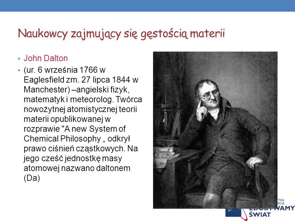 Naukowcy zajmujący się gęstością materii John Dalton (ur. 6 września 1766 w Eaglesfield zm. 27 lipca 1844 w Manchester) –angielski fizyk, matematyk i