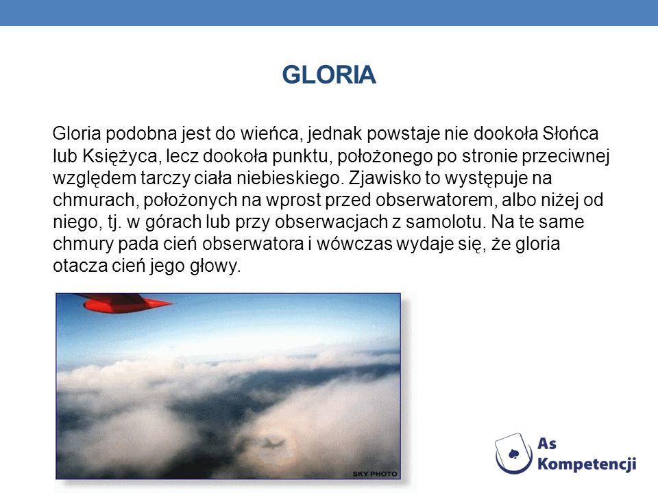 GLORIA Gloria podobna jest do wieńca, jednak powstaje nie dookoła Słońca lub Księżyca, lecz dookoła punktu, położonego po stronie przeciwnej względem tarczy ciała niebieskiego.