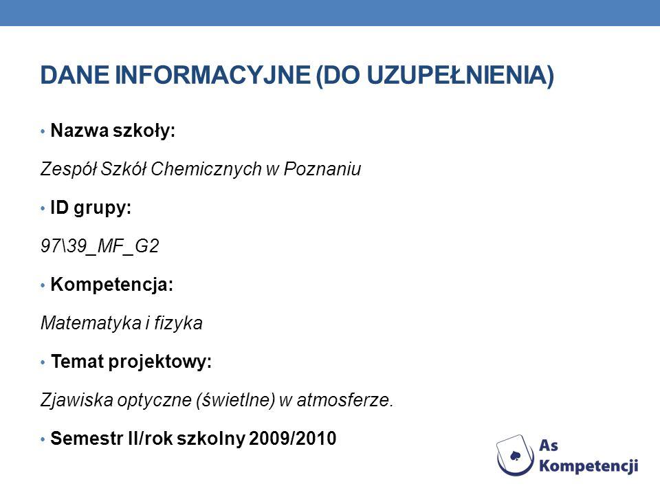 DANE INFORMACYJNE (DO UZUPEŁNIENIA) Nazwa szkoły: Zespół Szkół Chemicznych w Poznaniu ID grupy: 97\39_MF_G2 Kompetencja: Matematyka i fizyka Temat projektowy: Zjawiska optyczne (świetlne) w atmosferze.