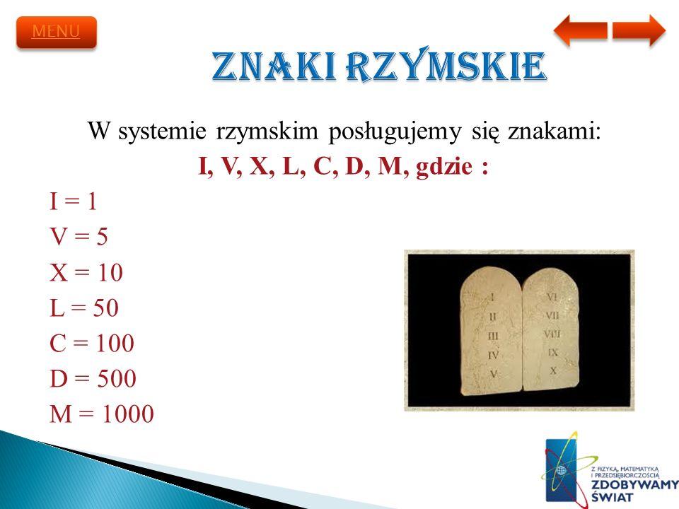 W systemie rzymskim posługujemy się znakami: I, V, X, L, C, D, M, gdzie : I = 1 V = 5 X = 10 L = 50 C = 100 D = 500 M = 1000 MENU