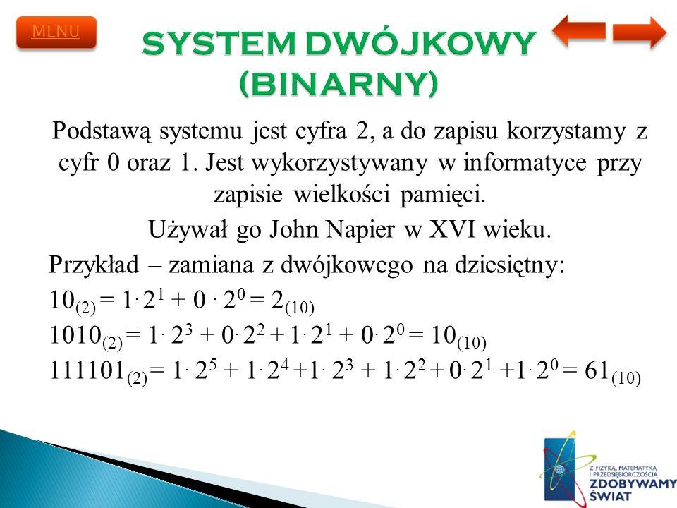 Podstawą systemu jest cyfra 2, a do zapisu korzystamy z cyfr 0 oraz 1. Jest wykorzystywany w informatyce przy zapisie wielkości pamięci. Używał go Joh