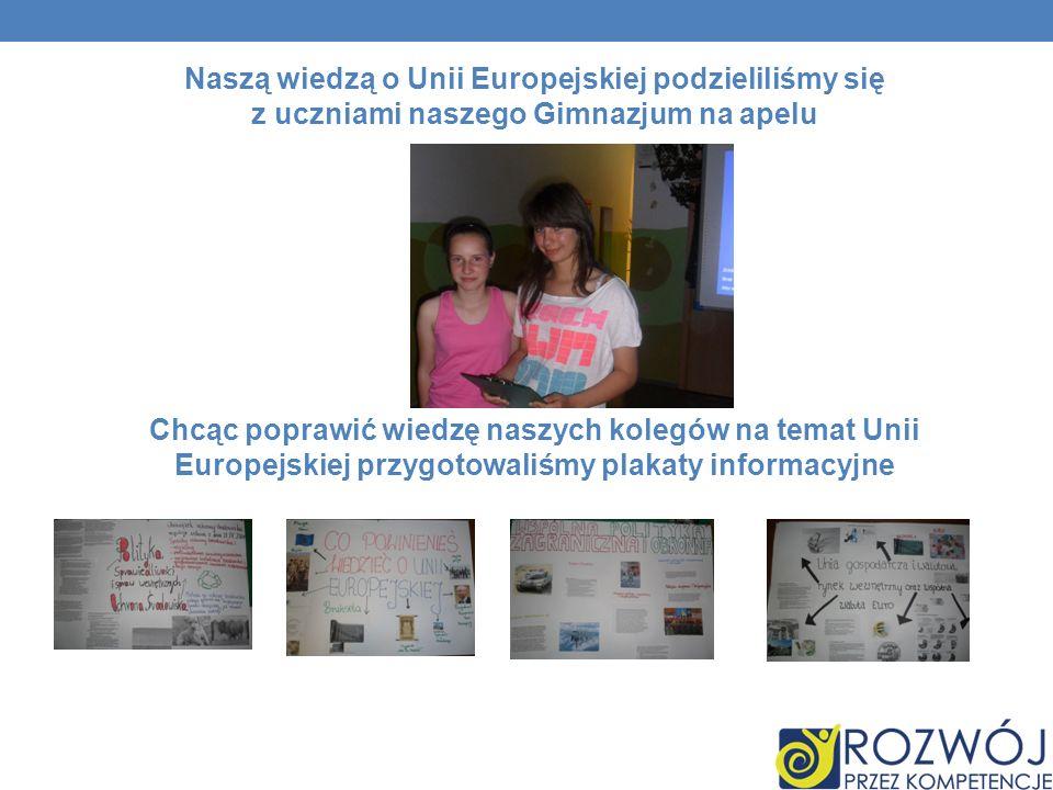Naszą wiedzą o Unii Europejskiej podzieliliśmy się z uczniami naszego Gimnazjum na apelu Chcąc poprawić wiedzę naszych kolegów na temat Unii Europejskiej przygotowaliśmy plakaty informacyjne
