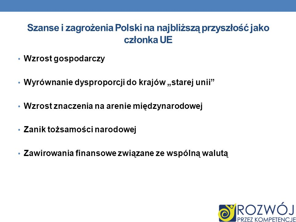 Szanse i zagrożenia Polski na najbliższą przyszłość jako członka UE Wzrost gospodarczy Wyrównanie dysproporcji do krajów starej unii Wzrost znaczenia na arenie międzynarodowej Zanik tożsamości narodowej Zawirowania finansowe związane ze wspólną walutą
