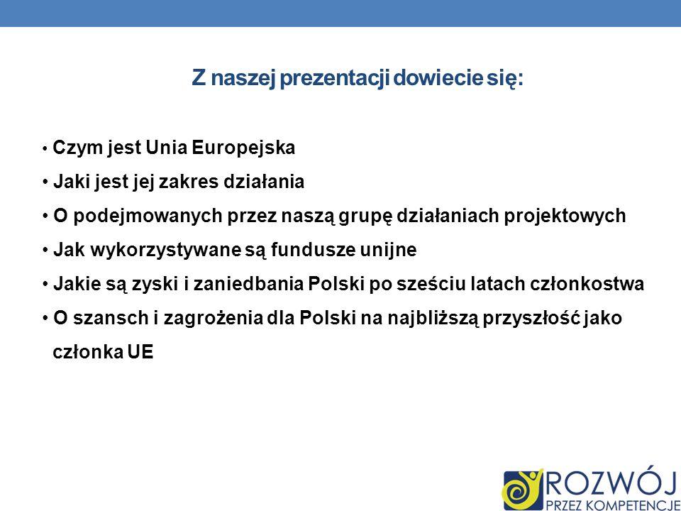 Z naszej prezentacji dowiecie się: Czym jest Unia Europejska Jaki jest jej zakres działania O podejmowanych przez naszą grupę działaniach projektowych Jak wykorzystywane są fundusze unijne Jakie są zyski i zaniedbania Polski po sześciu latach członkostwa O szansch i zagrożenia dla Polski na najbliższą przyszłość jako członka UE