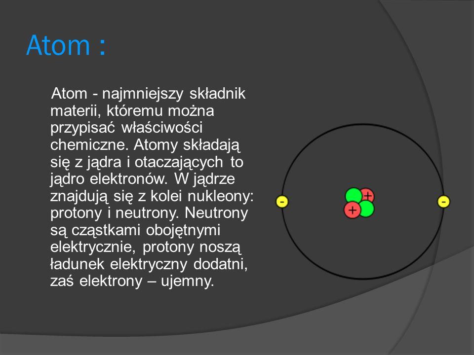 Atom : Atom - najmniejszy składnik materii, któremu można przypisać właściwości chemiczne.