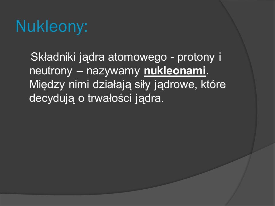 Nukleony: Składniki jądra atomowego - protony i neutrony – nazywamy nukleonami.