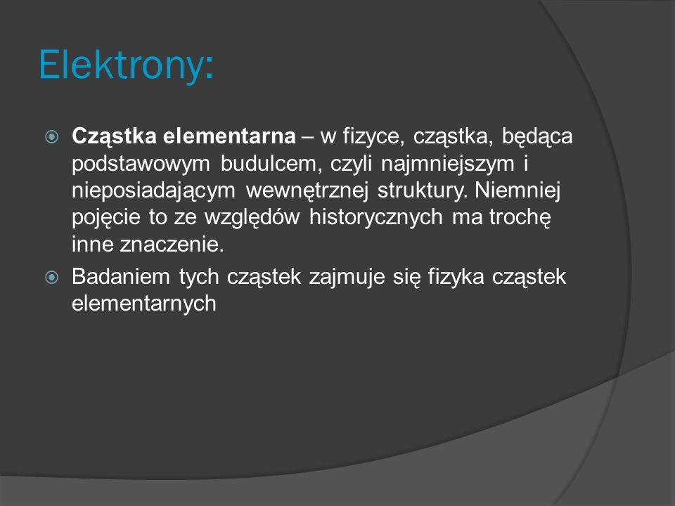 Elektrony: Cząstka elementarna – w fizyce, cząstka, będąca podstawowym budulcem, czyli najmniejszym i nieposiadającym wewnętrznej struktury.
