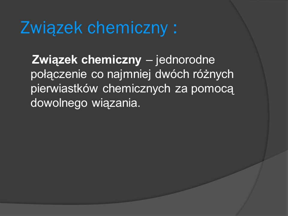 Związek chemiczny : Związek chemiczny – jednorodne połączenie co najmniej dwóch różnych pierwiastków chemicznych za pomocą dowolnego wiązania.