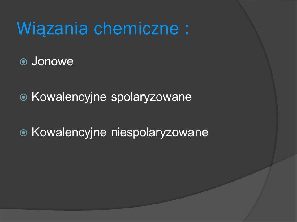 Wiązania chemiczne : Jonowe Kowalencyjne spolaryzowane Kowalencyjne niespolaryzowane