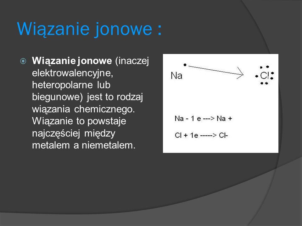 Wiązanie jonowe : Wiązanie jonowe (inaczej elektrowalencyjne, heteropolarne lub biegunowe) jest to rodzaj wiązania chemicznego.