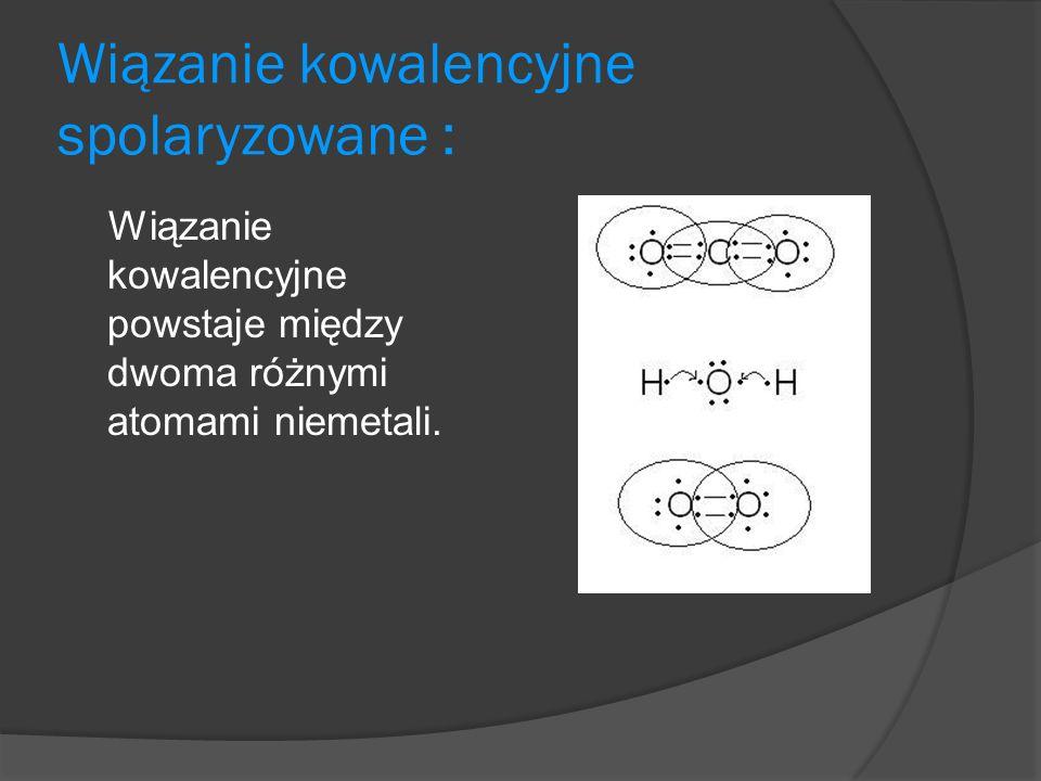 Wiązanie kowalencyjne spolaryzowane : Wiązanie kowalencyjne powstaje między dwoma różnymi atomami niemetali.
