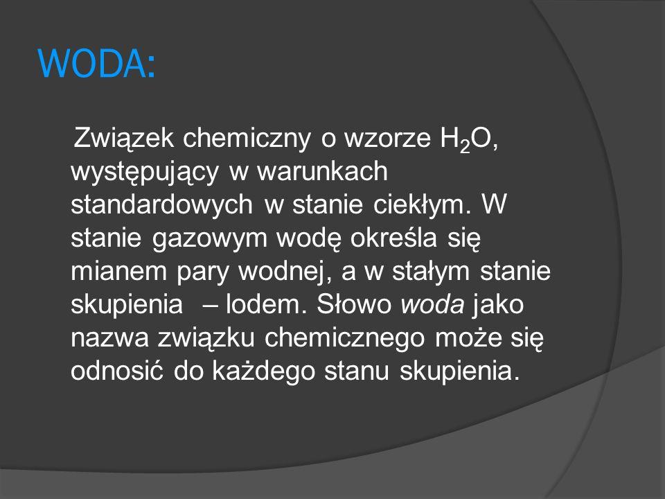 WODA: Związek chemiczny o wzorze H 2 O, występujący w warunkach standardowych w stanie ciekłym.