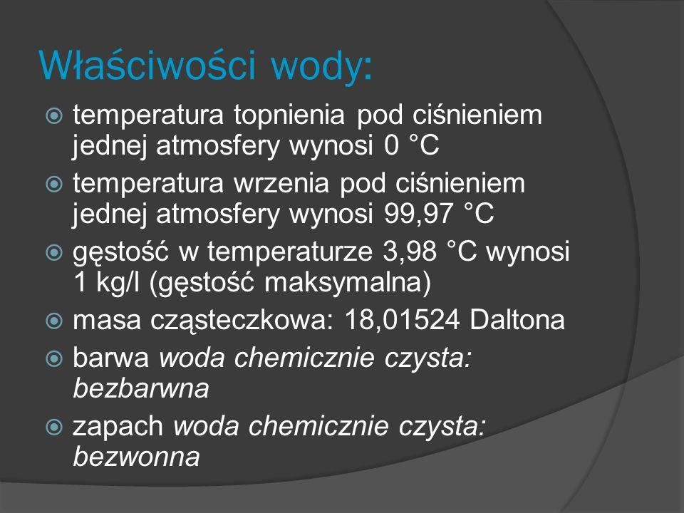 Właściwości wody: temperatura topnienia pod ciśnieniem jednej atmosfery wynosi 0 °C temperatura wrzenia pod ciśnieniem jednej atmosfery wynosi 99,97 °C gęstość w temperaturze 3,98 °C wynosi 1 kg/l (gęstość maksymalna) masa cząsteczkowa: 18,01524 Daltona barwa woda chemicznie czysta: bezbarwna zapach woda chemicznie czysta: bezwonna