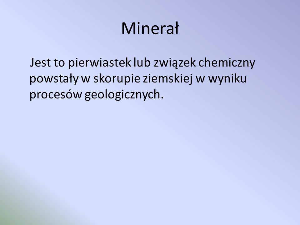 Minerał Jest to pierwiastek lub związek chemiczny powstały w skorupie ziemskiej w wyniku procesów geologicznych.