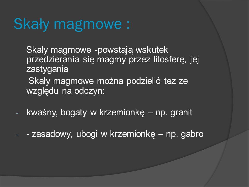 Skały magmowe : Skały magmowe -powstają wskutek przedzierania się magmy przez litosferę, jej zastygania Skały magmowe można podzielić tez ze względu na odczyn: - kwaśny, bogaty w krzemionkę – np.