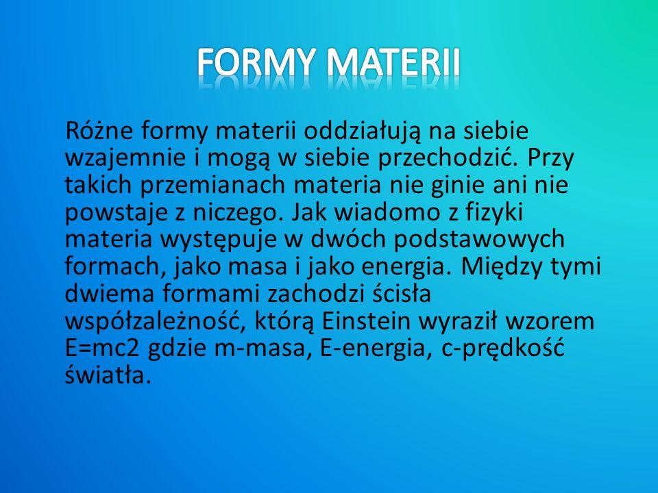 Różne formy materii oddziałują na siebie wzajemnie i mogą w siebie przechodzić.