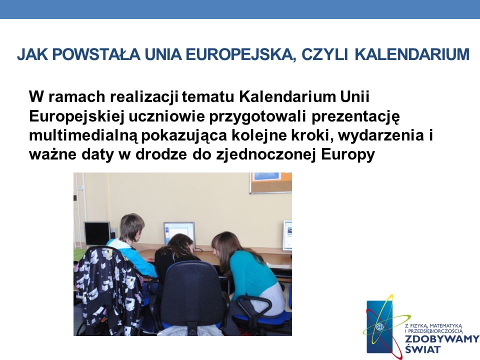 JAK POWSTAŁA UNIA EUROPEJSKA, CZYLI KALENDARIUM W ramach realizacji tematu Kalendarium Unii Europejskiej uczniowie przygotowali prezentację multimedialną pokazująca kolejne kroki, wydarzenia i ważne daty w drodze do zjednoczonej Europy