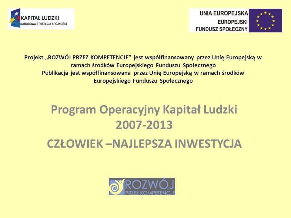 Projekt ROZWÓJ PRZEZ KOMPETENCJE jest współfinansowany przez Unię Europejską w ramach środków Europejskiego Funduszu Społecznego Publikacja jest współfinansowana przez Unię Europejską w ramach środków Europejskiego Funduszu Społecznego Program Operacyjny Kapitał Ludzki 2007-2013 CZŁOWIEK –NAJLEPSZA INWESTYCJA