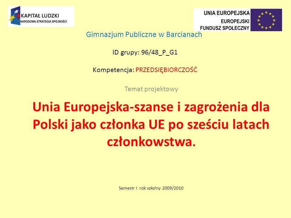 Gimnazjum Publiczne w Barcianach ID grupy: 96/48_P_G1 Kompetencja: PRZEDSIĘBIORCZOŚĆ Temat projektowy Unia Europejska-szanse i zagrożenia dla Polski jako członka UE po sześciu latach członkowstwa.