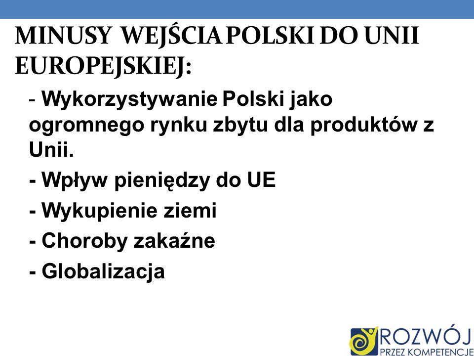 MINUSY WEJŚCIA POLSKI DO UNII EUROPEJSKIEJ: - Wykorzystywanie Polski jako ogromnego rynku zbytu dla produktów z Unii. - Wpływ pieniędzy do UE - Wykupi