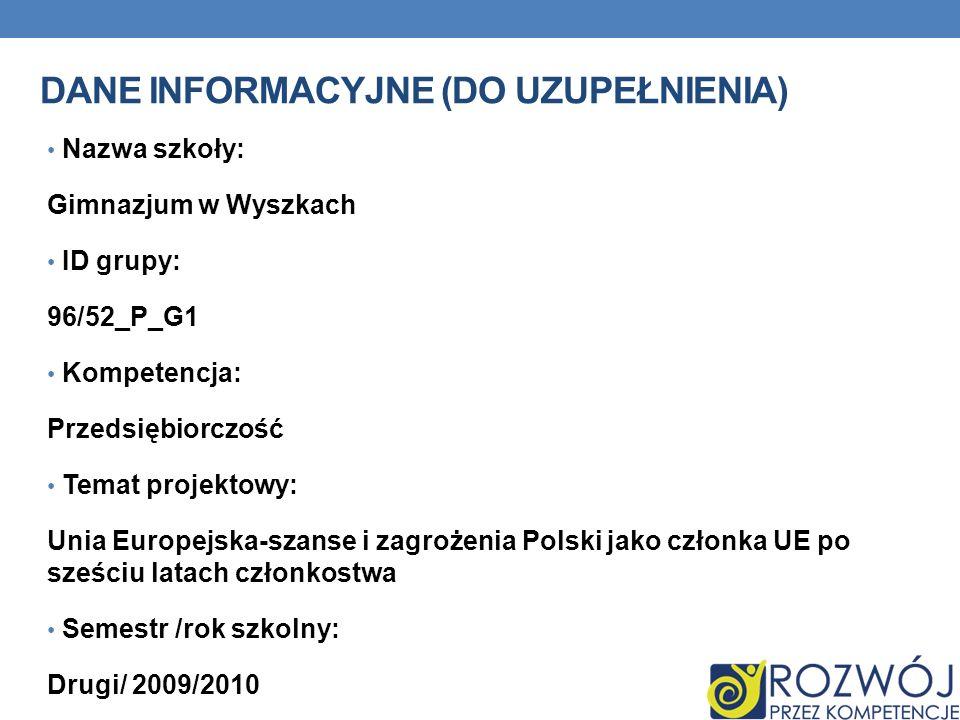 DANE INFORMACYJNE (DO UZUPEŁNIENIA) Nazwa szkoły: Gimnazjum w Wyszkach ID grupy: 96/52_P_G1 Kompetencja: Przedsiębiorczość Temat projektowy: Unia Euro