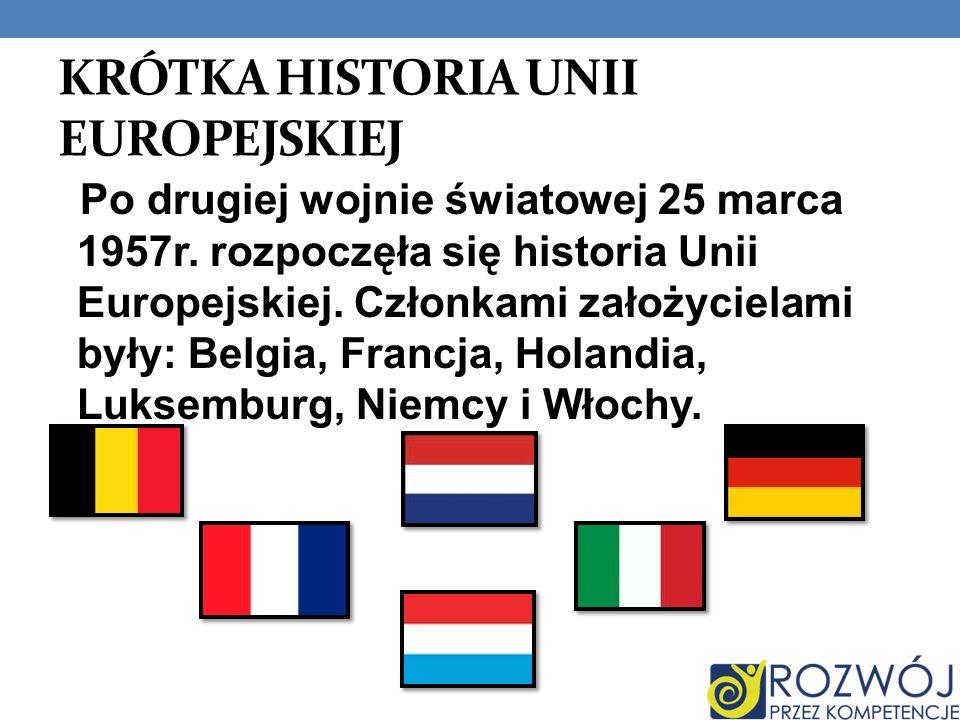 KRÓTKA HISTORIA UNII EUROPEJSKIEJ Po drugiej wojnie światowej 25 marca 1957r. rozpoczęła się historia Unii Europejskiej. Członkami założycielami były:
