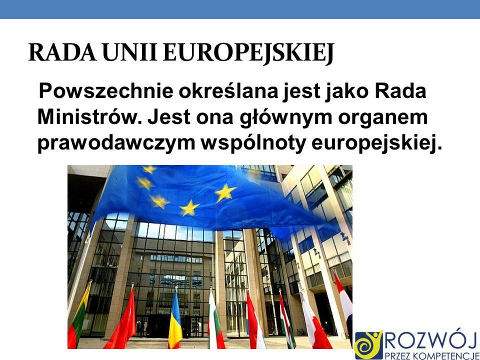 RADA UNII EUROPEJSKIEJ Powszechnie określana jest jako Rada Ministrów. Jest ona głównym organem prawodawczym wspólnoty europejskiej.