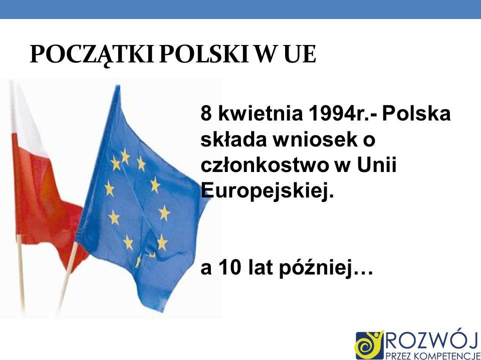 POCZĄTKI POLSKI W UE 8 kwietnia 1994r.- Polska składa wniosek o członkostwo w Unii Europejskiej. a 10 lat później…