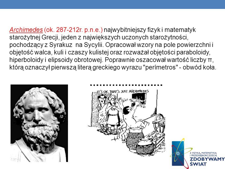 Archimedes (ok. 287-212r. p.n.e.) najwybitniejszy fizyk i matematyk starożytnej Grecji, jeden z największych uczonych starożytności, pochodzący z Syra