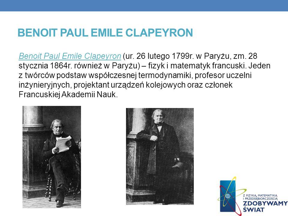 BENOIT PAUL EMILE CLAPEYRON Benoit Paul Emile Clapeyron (ur. 26 lutego 1799r. w Paryżu, zm. 28 stycznia 1864r. również w Paryżu) – fizyk i matematyk f