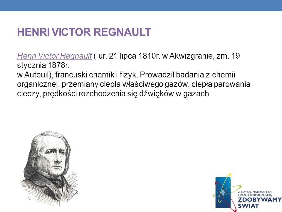 HENRI VICTOR REGNAULT Henri Victor Regnault ( ur. 21 lipca 1810r. w Akwizgranie, zm. 19 stycznia 1878r. w Auteuil), francuski chemik i fizyk. Prowadzi