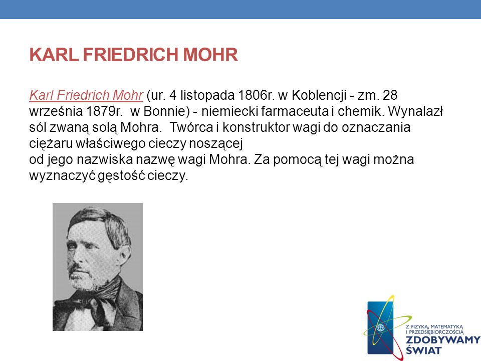 KARL FRIEDRICH MOHR Karl Friedrich Mohr (ur. 4 listopada 1806r. w Koblencji - zm. 28 września 1879r. w Bonnie) - niemiecki farmaceuta i chemik. Wynala