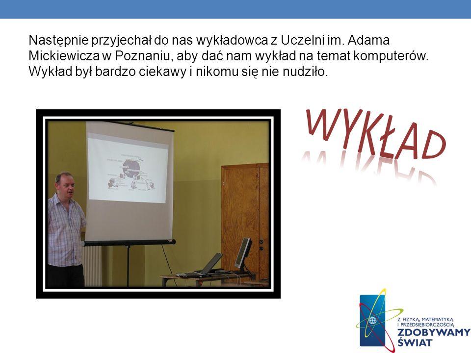 Następnie przyjechał do nas wykładowca z Uczelni im. Adama Mickiewicza w Poznaniu, aby dać nam wykład na temat komputerów. Wykład był bardzo ciekawy i