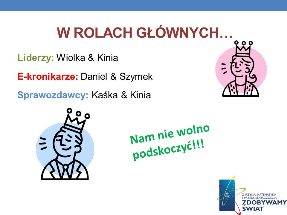 W ROLACH GŁÓWNYCH… Liderzy: Wiolka & Kinia E-kronikarze: Daniel & Szymek Sprawozdawcy: Kaśka & Kinia Nam nie wolno podskoczyć!!!