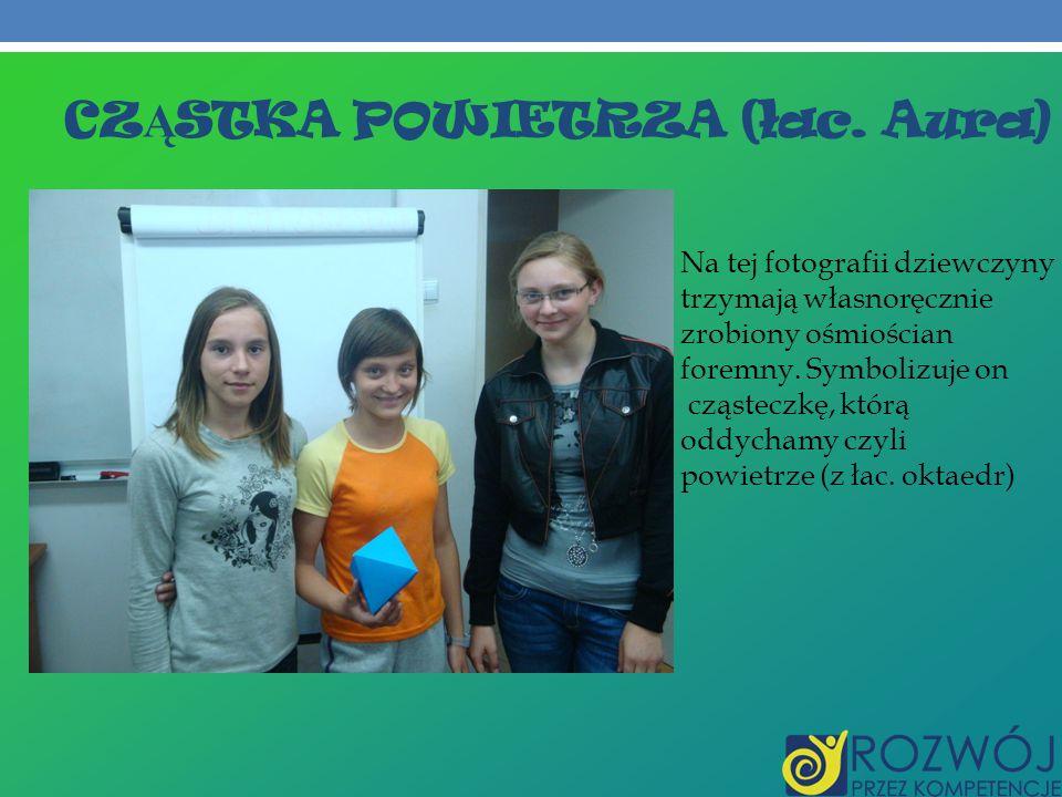 CZ Ą STKA POWIETRZA (łac. Aura) Na tej fotografii dziewczyny trzymają własnoręcznie zrobiony ośmiościan foremny. Symbolizuje on cząsteczkę, którą oddy
