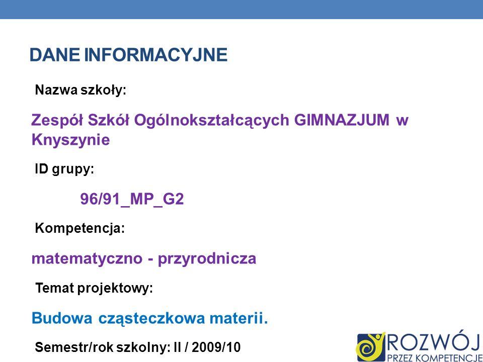 DANE INFORMACYJNE Nazwa szkoły: Zespół Szkół Ogólnokształcących GIMNAZJUM w Knyszynie ID grupy: 96/91_MP_G2 Kompetencja: matematyczno - przyrodnicza T