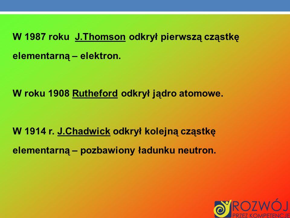 W 1987 roku J.Thomson odkrył pierwszą cząstkę elementarną – elektron. W roku 1908 Rutheford odkrył jądro atomowe. W 1914 r. J.Chadwick odkrył kolejną