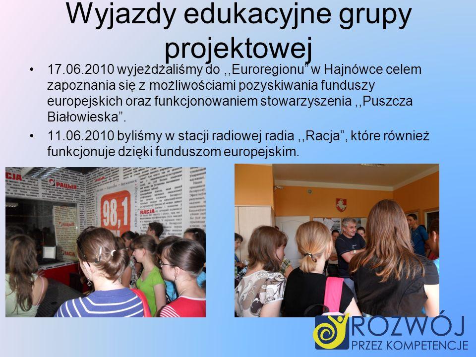 Wyjazdy edukacyjne grupy projektowej 17.06.2010 wyjeżdżaliśmy do,,Euroregionu w Hajnówce celem zapoznania się z możliwościami pozyskiwania funduszy europejskich oraz funkcjonowaniem stowarzyszenia,,Puszcza Białowieska.