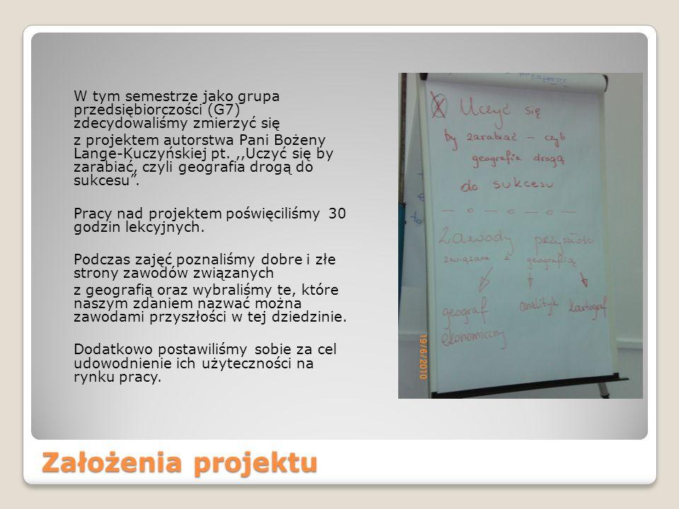 Założenia projektu W tym semestrze jako grupa przedsiębiorczości (G7) zdecydowaliśmy zmierzyć się z projektem autorstwa Pani Bożeny Lange-Kuczyńskiej pt.,,Uczyć się by zarabiać, czyli geografia drogą do sukcesu.