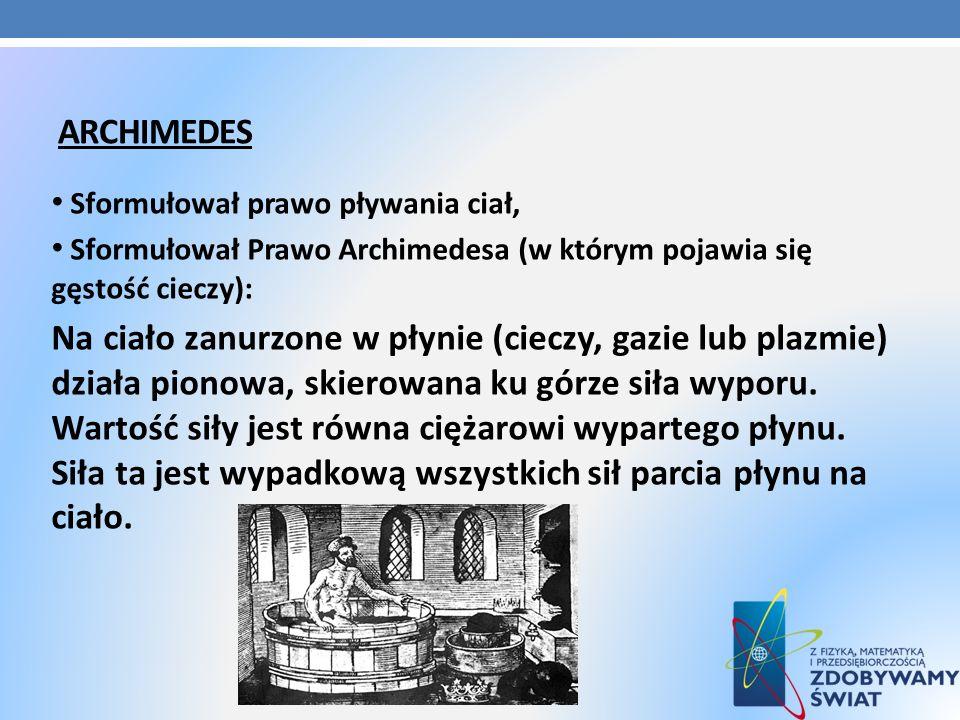 ARCHIMEDES Sformułował prawo pływania ciał, Sformułował Prawo Archimedesa (w którym pojawia się gęstość cieczy): Na ciało zanurzone w płynie (cieczy,
