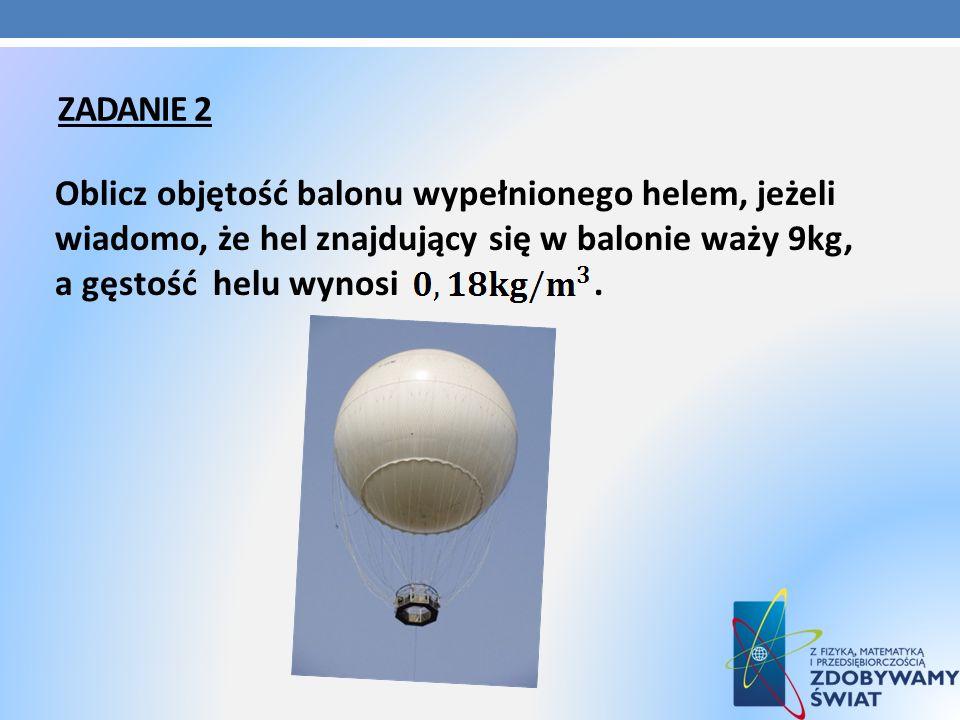 ZADANIE 2 Oblicz objętość balonu wypełnionego helem, jeżeli wiadomo, że hel znajdujący się w balonie waży 9kg, a gęstość helu wynosi.