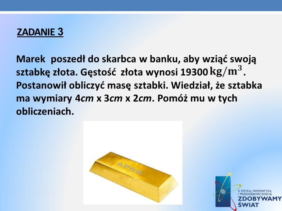 ZADANIE 3 Marek poszedł do skarbca w banku, aby wziąć swoją sztabkę złota. Gęstość złota wynosi 19300. Postanowił obliczyć masę sztabki. Wiedział, że