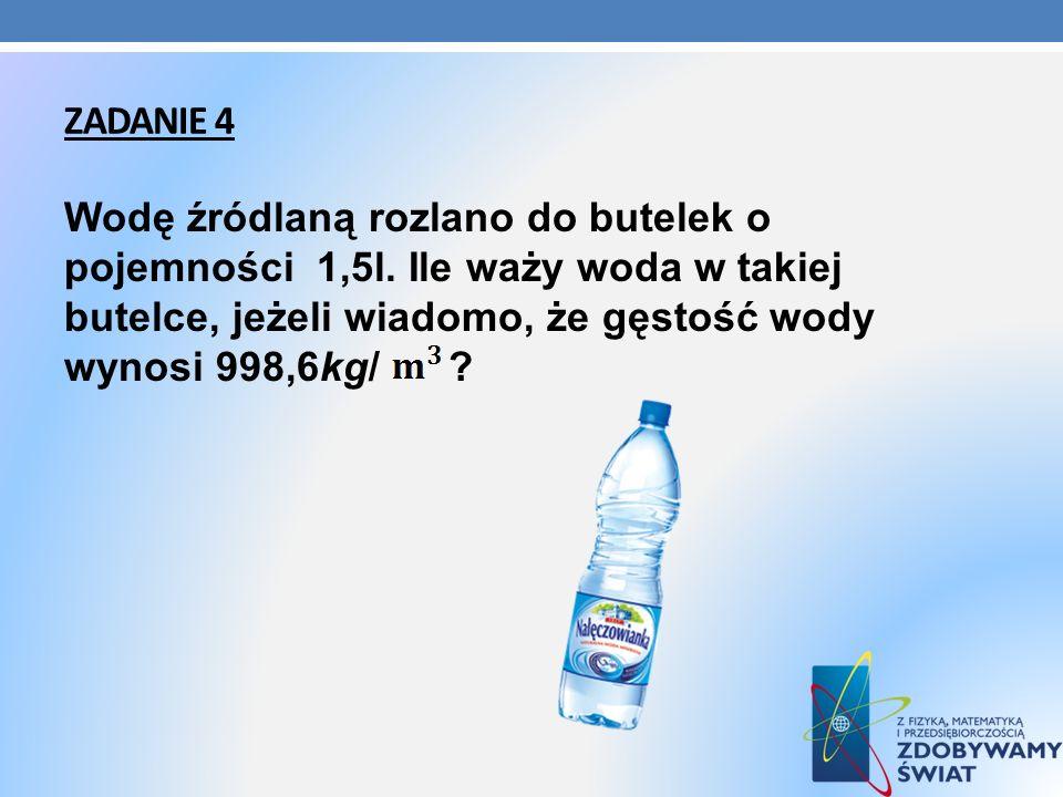 ZADANIE 4 Wodę źródlaną rozlano do butelek o pojemności 1,5l. Ile waży woda w takiej butelce, jeżeli wiadomo, że gęstość wody wynosi 998,6kg/ ?