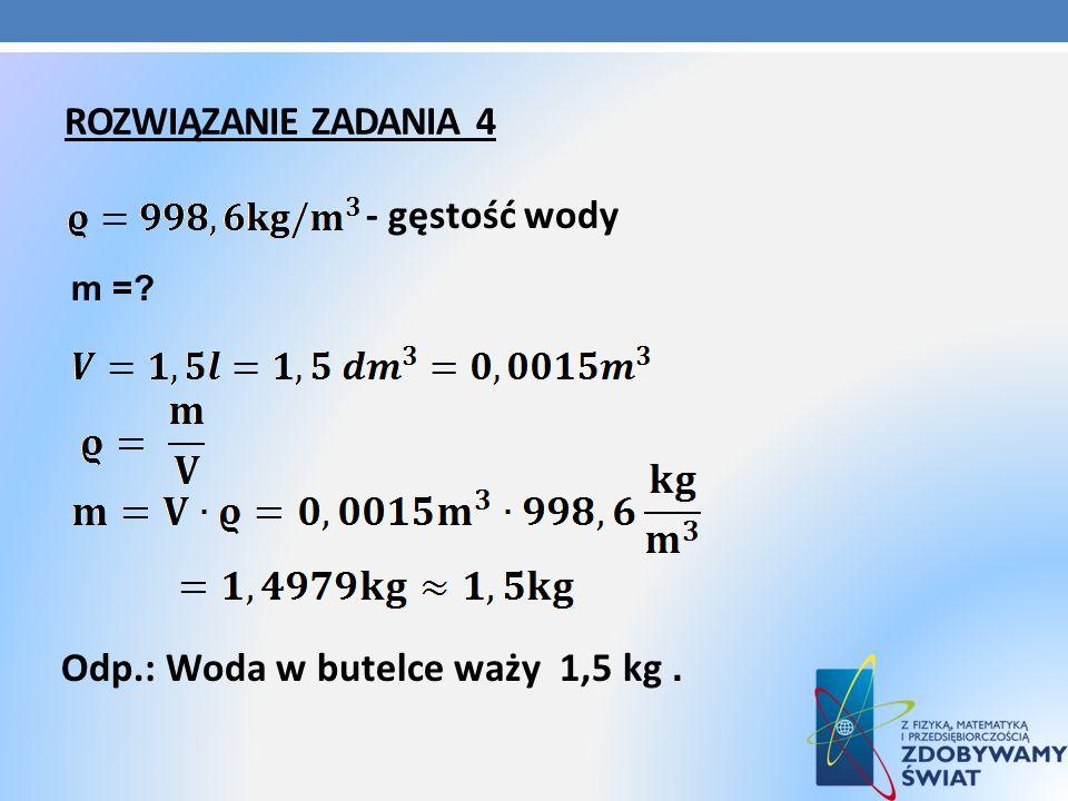 ROZWIĄZANIE ZADANIA 4 - gęstość wody m =? Odp.: Woda w butelce waży 1,5 kg.