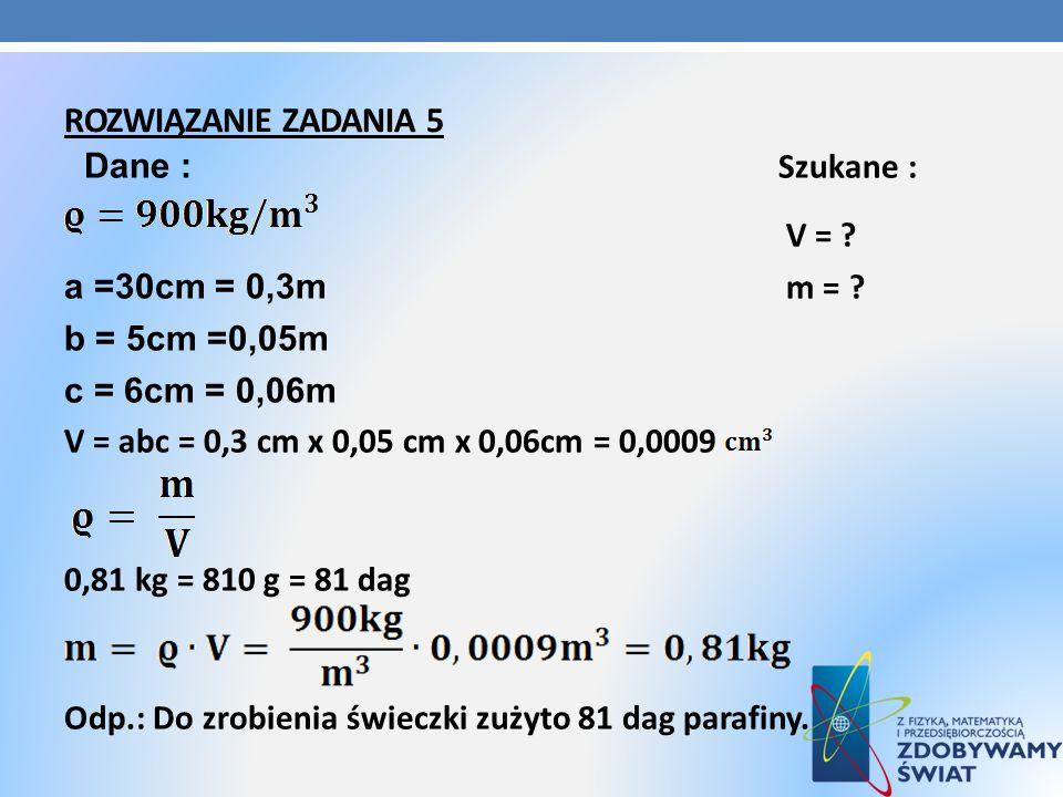 ROZWIĄZANIE ZADANIA 5 Dane : Szukane : V = ? a =30cm = 0,3m m = ? b = 5cm =0,05m c = 6cm = 0,06m V = abc = 0,3 cm x 0,05 cm x 0,06cm = 0,0009 0,81 kg