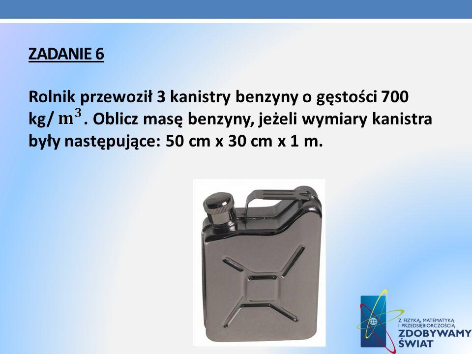 ZADANIE 6 Rolnik przewoził 3 kanistry benzyny o gęstości 700 kg/. Oblicz masę benzyny, jeżeli wymiary kanistra były następujące: 50 cm x 30 cm x 1 m.
