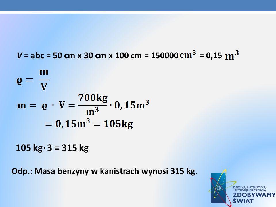 V = abc = 50 cm x 30 cm x 100 cm = 150000 = 0,15 105 kg 3 = 315 kg Odp.: Masa benzyny w kanistrach wynosi 315 kg.