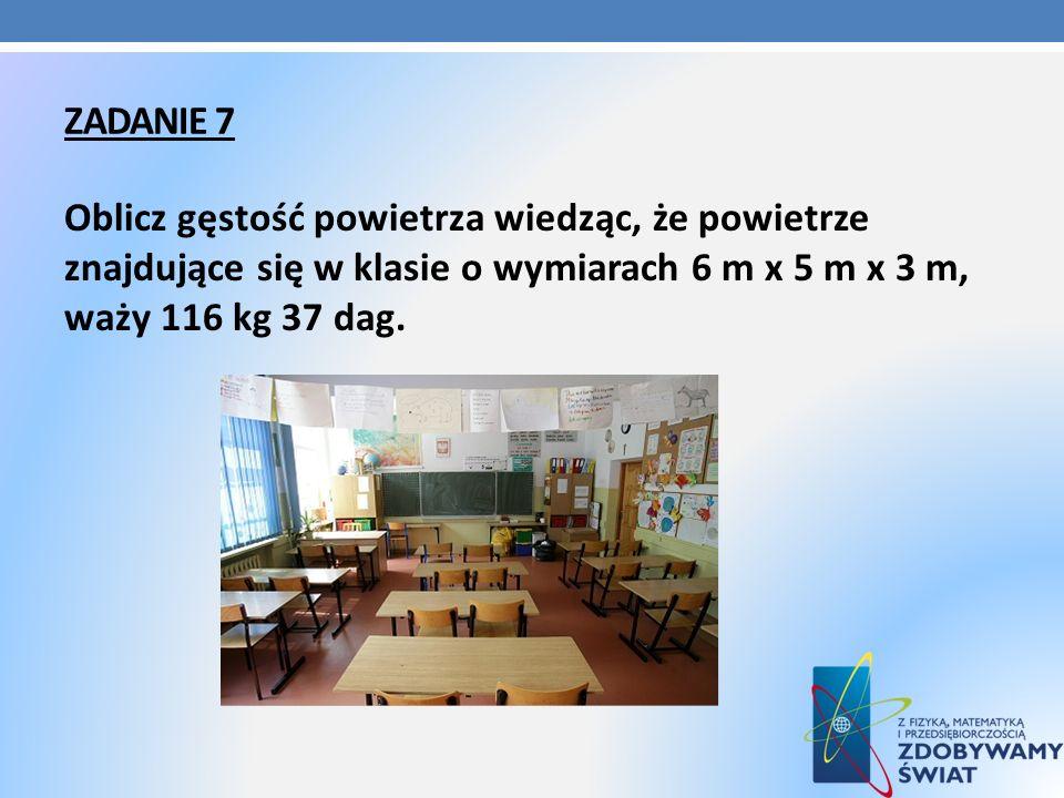 ZADANIE 7 Oblicz gęstość powietrza wiedząc, że powietrze znajdujące się w klasie o wymiarach 6 m x 5 m x 3 m, waży 116 kg 37 dag.