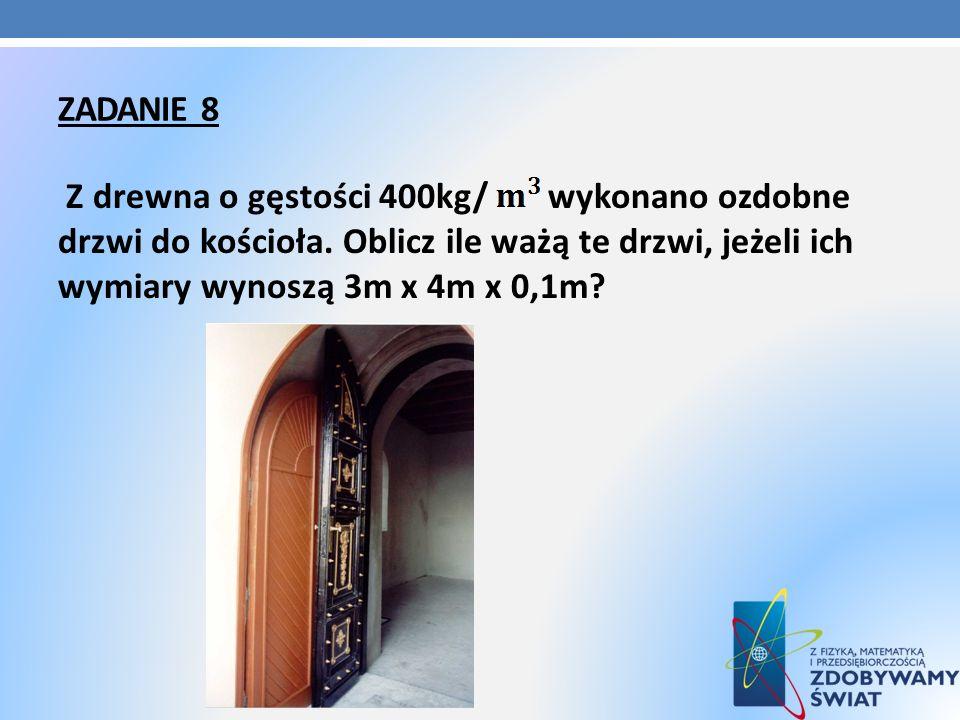 ZADANIE 8 Z drewna o gęstości 400kg/ wykonano ozdobne drzwi do kościoła. Oblicz ile ważą te drzwi, jeżeli ich wymiary wynoszą 3m x 4m x 0,1m?