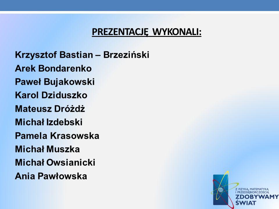 PREZENTACJĘ WYKONALI: Krzysztof Bastian – Brzeziński Arek Bondarenko Paweł Bujakowski Karol Dziduszko Mateusz Dróżdż Michał Izdebski Pamela Krasowska
